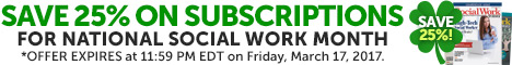 Save 25% on Subscriptions - For National Social Work Month - *OFFER EXPIRES at 11:59 PM EDT on Friday, March 17, 2017.